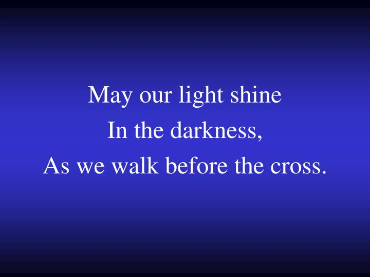 May our light shine in the darkness as we walk before the cross
