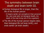 the symmetry between brain death and brain birth iii