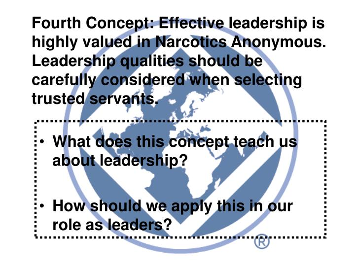 Fourth Concept: Effective leadership is highly valued in Narcotics Anonymous. Leadership qualities should be carefully considered when selecting trusted servants.