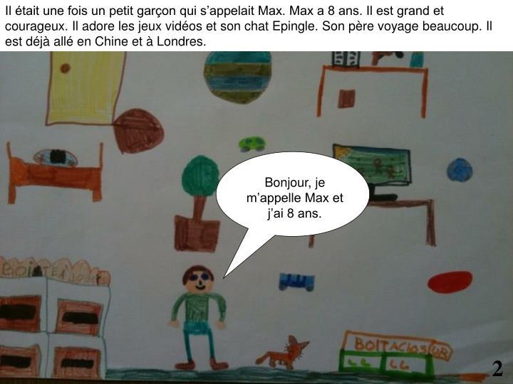 Il était une fois un petit garçon qui s'appelait Max. Max a 8 ans. Il est grand et courageux. Il adore les jeux vidéos et son chat Epingle. Son père voyage beaucoup. Il est déjà allé en Chine et à Londres.