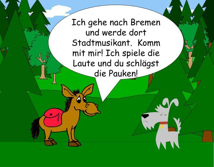 Ich gehe nach Bremen und werde dort Stadtmusikant.  Komm mit mir! Ich spiele die Laute und du schlägst die Pauken!