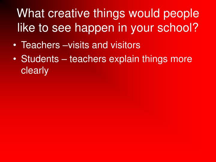 What creative things would people like to see happen in your school?