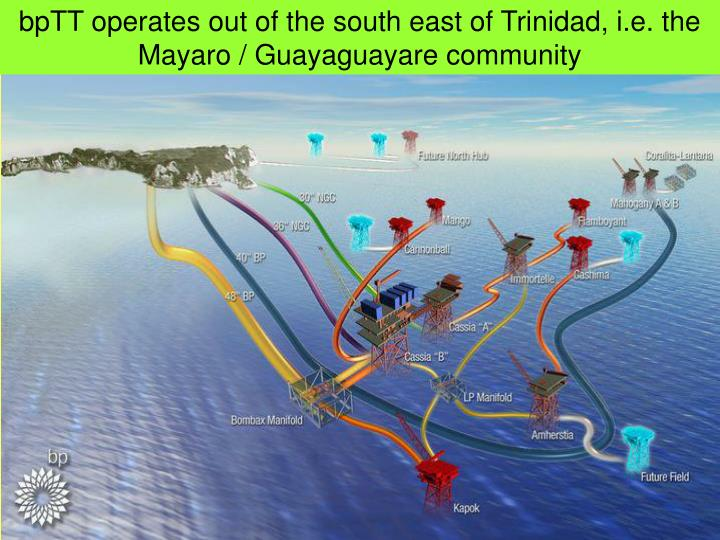 bpTT operates out of the south east of Trinidad, i.e. the Mayaro / Guayaguayare community