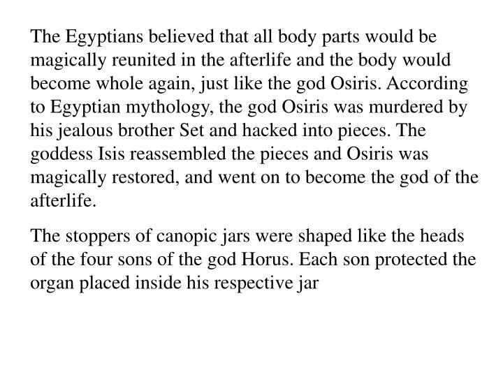 The Egyptians believed that all body parts would be magically reunited in the afterlife and the body would become whole again, just like the god Osiris. According to Egyptian mythology, the god Osiris was murdered by his jealous brother Set and hacked into pieces. The goddess Isis reassembled the pieces and Osiris was magically restored, and went on to become the god of the afterlife.