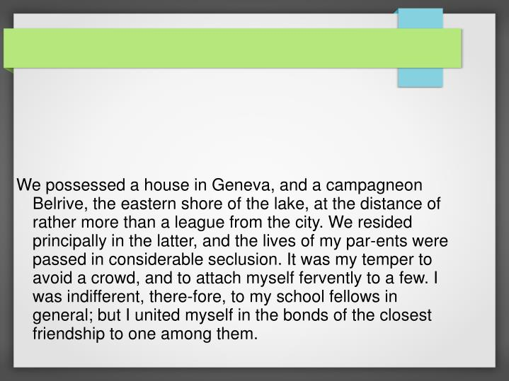 We possessed a house in Geneva, and a campagneon Belrive, the eastern shore of the lake, at the dist...