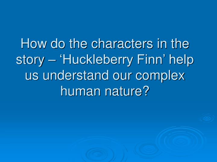 How do the characters in the story – 'Huckleberry Finn' help us understand our complex human nature?