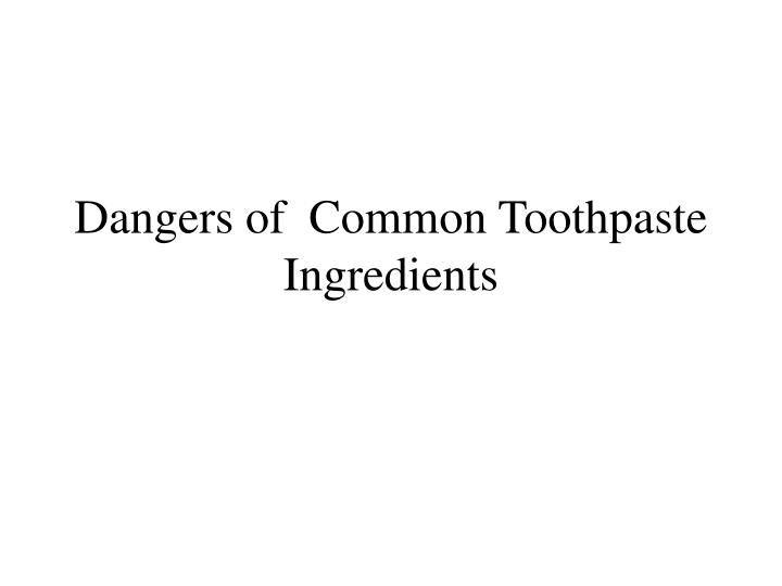 Dangers of common toothpaste ingredients