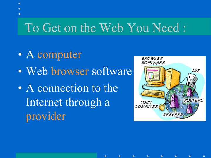 To Get on the Web You Need :