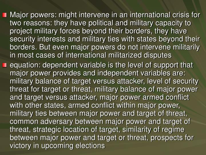 Major powers: might intervene in an international crisis for two reasons: they have political and military capacity to project military forces beyond their borders, they have security interests and military ties with states beyond their borders