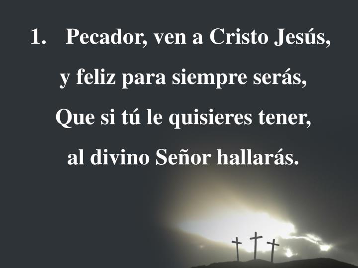 Pecador, ven a Cristo Jesús,