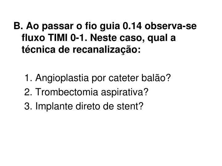 B. Ao passar o fio guia 0.14 observa-se fluxo TIMI 0-1. Neste caso, qual a tcnica de recanalizao: