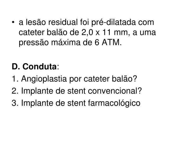a leso residual foi pr-dilatada com cateter balo de 2,0 x 11 mm, a uma presso mxima de 6 ATM.