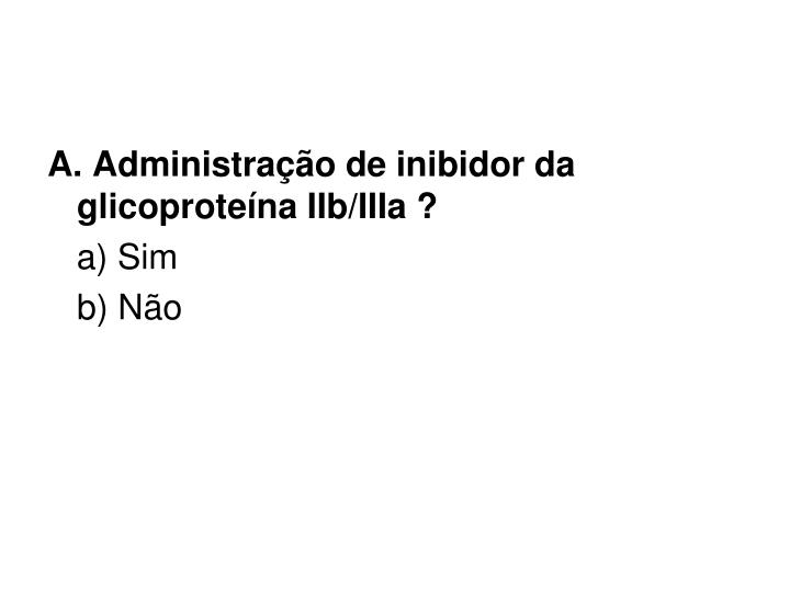 A. Administrao de inibidor da glicoprotena IIb/IIIa ?
