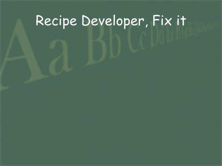 Recipe Developer, Fix it