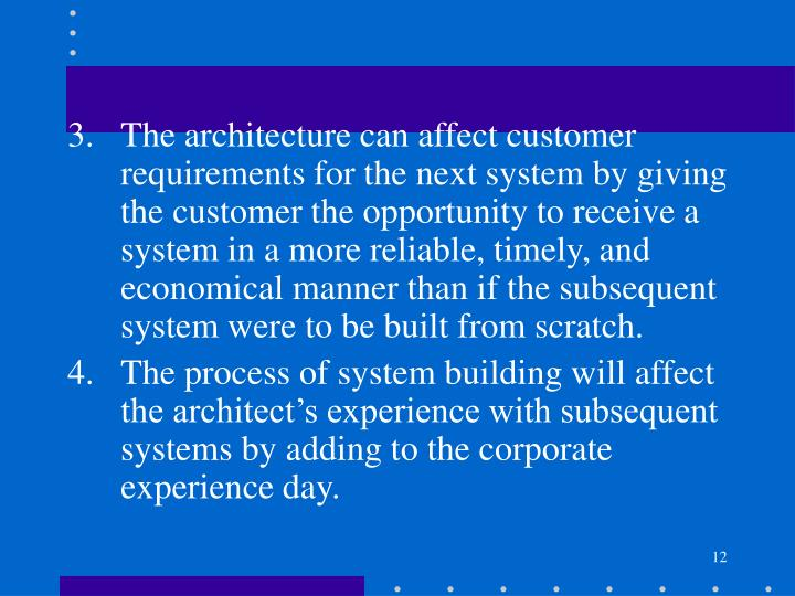 The architecture can affect customer requirements for the next system by giving the customer the opportunity to receive a system in a more reliable, timely, and economical manner than if the subsequent system were to be built from scratch.