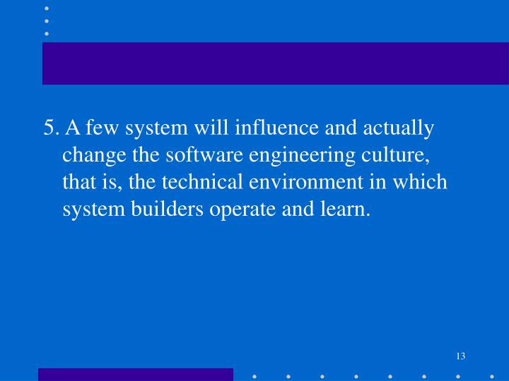 5. A few system will influence and actually change the software engineering culture, that is, the technical environment in which system builders operate and learn.
