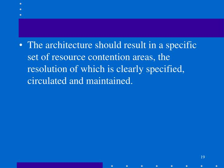 The architecture should result in a specific set of resource contention areas, the resolution of which is clearly specified, circulated and maintained.