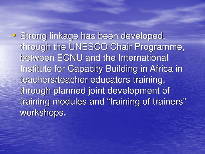 "Strong linkage has been developed, through the UNESCO Chair Programme, between ECNU and the International Institute for Capacity Building in Africa in teachers/teacher educators training, through planned joint development of training modules and ""training of trainers"" workshops"