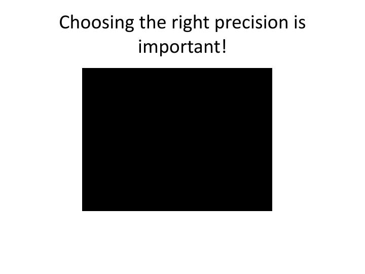 Choosing the right precision is important!