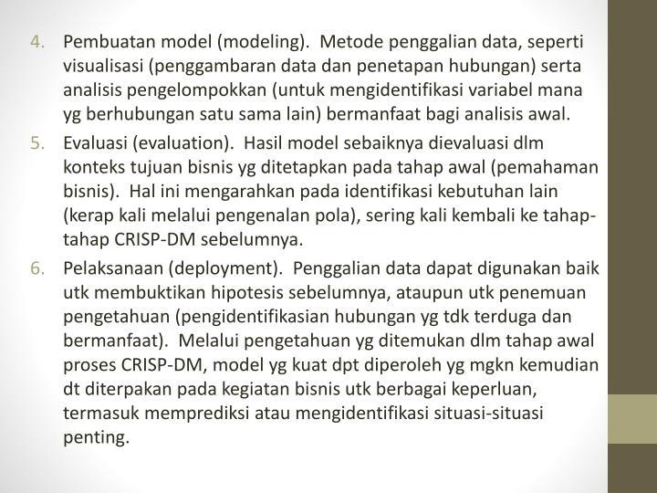 Pembuatan model (modeling).  Metode penggalian data, seperti visualisasi (penggambaran data dan penetapan hubungan) serta analisis pengelompokkan (untuk mengidentifikasi variabel mana yg berhubungan satu sama lain) bermanfaat bagi analisis awal.