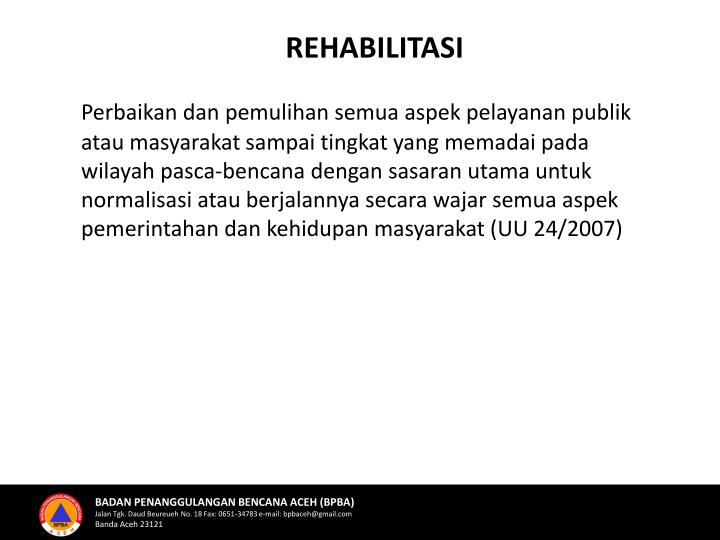 Perbaikan dan pemulihan semua aspek pelayanan publik atau masyarakat sampai tingkat yang memadai pada wilayah pasca-bencana dengan sasaran utama untuk normalisasi atau berjalannya secara wajar semua aspek pemerintahan dan kehidupan masyarakat (UU 24/2007)