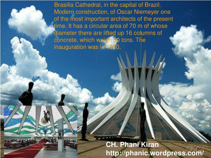 Brasilia Cathedral, in the capital of Brazil. Modern construction, of Oscar Niemeyer one of the most important architects of the present time. It has a circular area of 70 m of whose diameter there are lifted up 16 columns of concrete, which weigh 90 tons. The inauguration was in 1970,