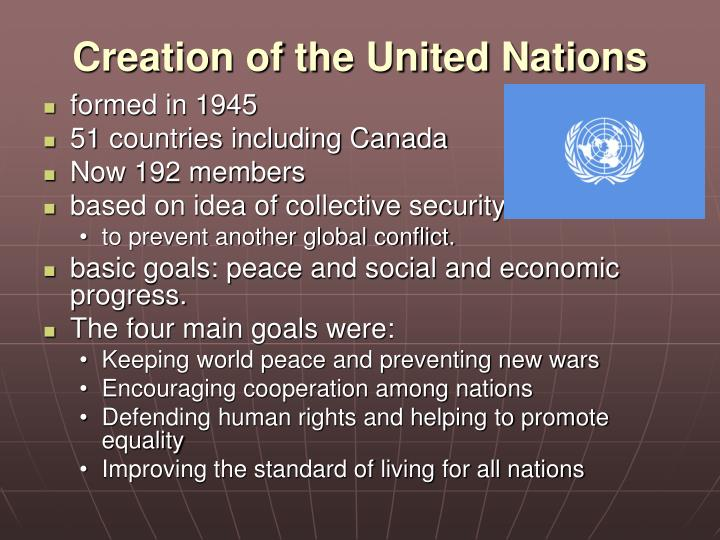 history of the united nations since its creation in 1945 The united nations (un) is an intergovernmental organization established 24 october 1945, to promote international co-operation a replacement for the ineffective league of nations, the organization was created following the second world war to prevent another such conflict at its founding, the un.