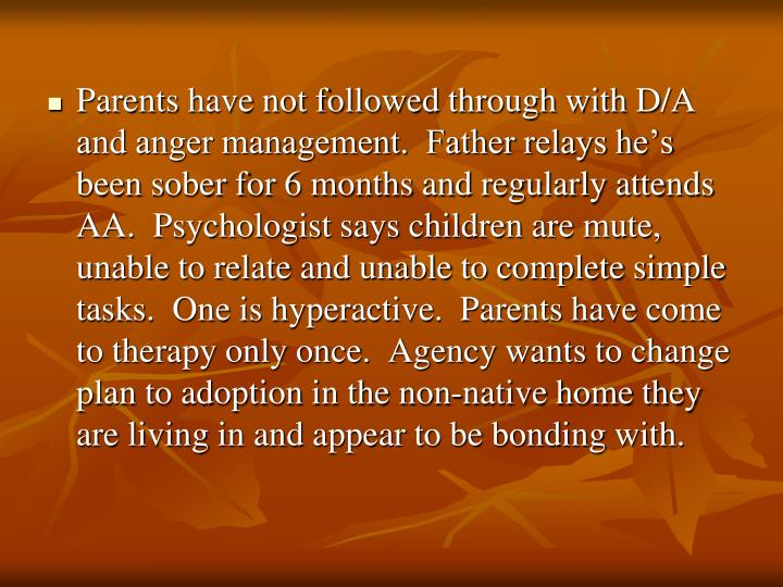 Parents have not followed through with D/A and anger management.  Father relays he's been sober for 6 months and regularly attends AA.  Psychologist says children are mute, unable to relate and unable to complete simple tasks.  One is hyperactive.  Parents have come to therapy only once.  Agency wants to change plan to adoption in the non-native home they are living in and appear to be bonding with.
