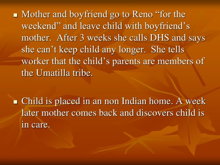 "Mother and boyfriend go to Reno ""for the weekend"" and leave child with boyfriend's mother.  After 3 weeks she calls DHS and says she can't keep child any longer.  She tells worker that the child's parents are members of the Umatilla tribe."