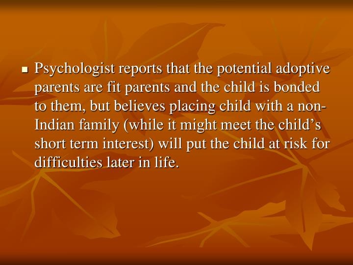 Psychologist reports that the potential adoptive parents are fit parents and the child is bonded to them, but believes placing child with a non-Indian family (while it might meet the child's short term interest) will put the child at risk for difficulties later in life.