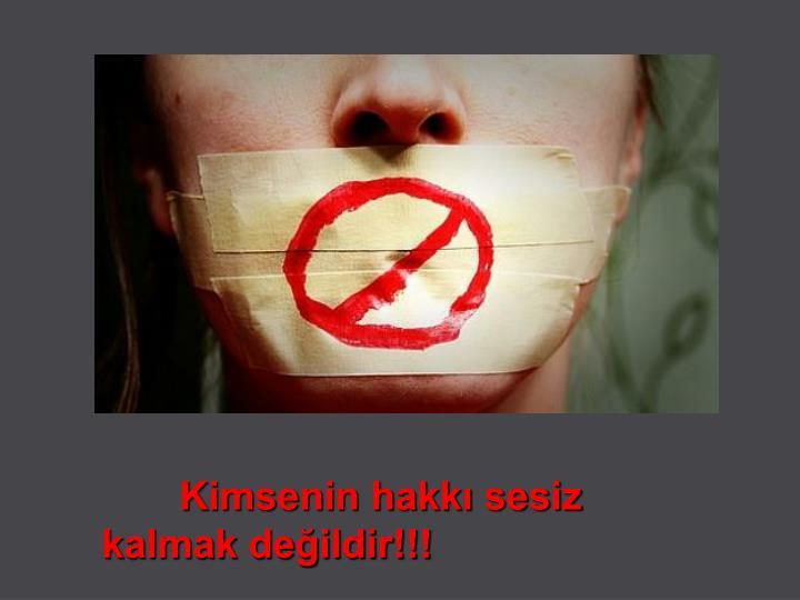 Kimsenin hakkı sesiz kalmak değildir!!!