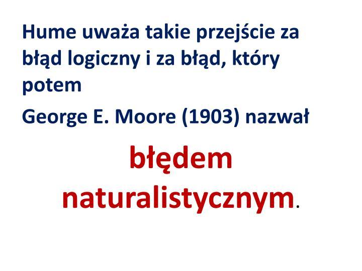 Hume uważa takie przejście za błąd logiczny i za błąd, który potem