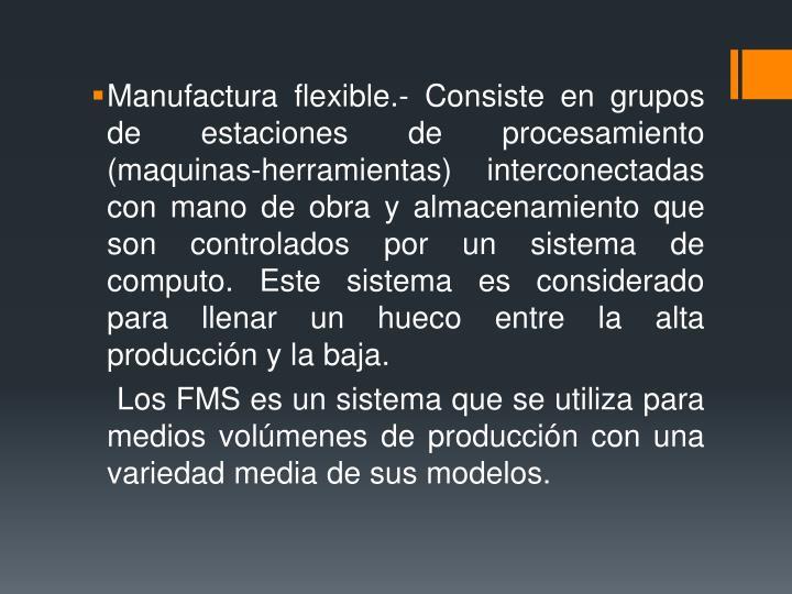 Manufactura flexible.- Consiste en grupos de estaciones de procesamiento (maquinas-herramientas) interconectadas con mano de obra y almacenamiento que son controlados por un sistema de computo. Este sistema es considerado para llenar un hueco entre la alta producción y la baja.
