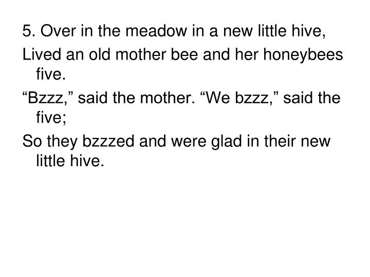 5. Over in the meadow in a new little hive,