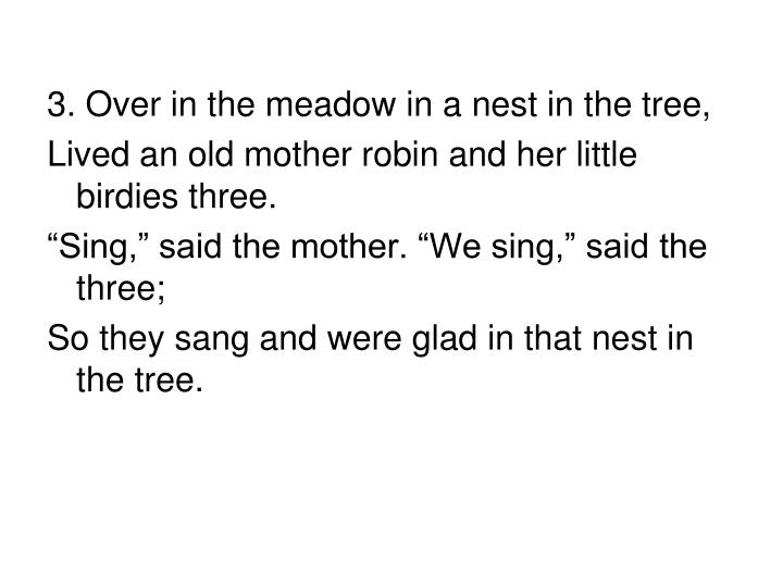 3. Over in the meadow in a nest in the tree,