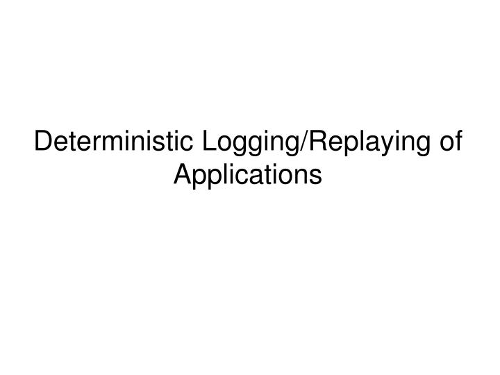 Deterministic logging replaying of applications