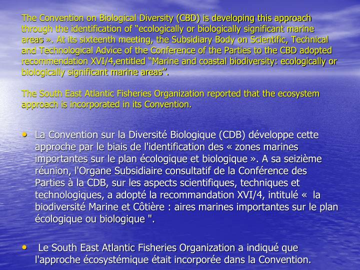"The Convention on Biological Diversity (CBD) is developing this approach through the identification of ""ecologically or biologically significant marine areas ». At its sixteenth meeting, the Subsidiary Body on Scientific, Technical and Technological Advice of the Conference of the Parties to the CBD adopted recommendation XVI/4,entitled ""Marine and coastal biodiversity: ecologically or biologically significant marine areas""."