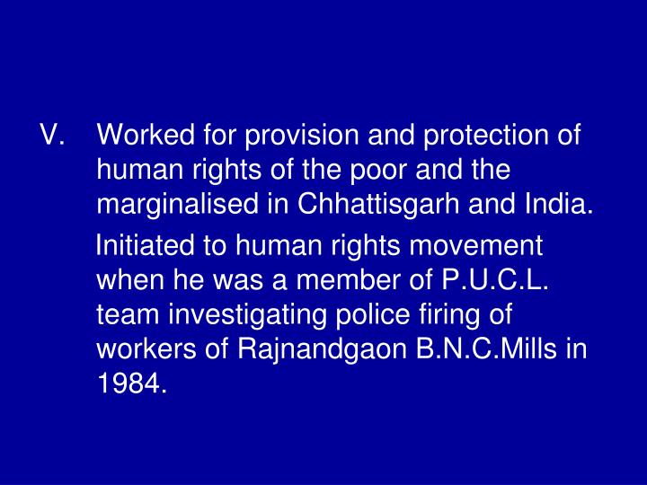 Worked for provision and protection of human rights of the poor and the marginalised in Chhattisgarh and India.