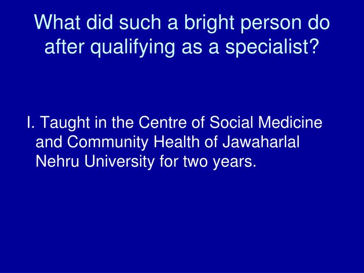 What did such a bright person do after qualifying as a specialist?