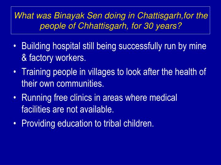 What was Binayak Sen doing in Chattisgarh,for the people of Chhattisgarh, for 30 years?