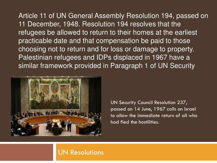 Article 11 of UN General Assembly Resolution 194, passed on 11 December, 1948. Resolution 194 resolves that the refugees be allowed to return to their homes at the earliest practicable date and that compensation be paid to those choosing not to return and for loss or damage to property. Palestinian refugees and IDPs displaced in 1967 have a similar framework provided in Paragraph 1 of UN Security