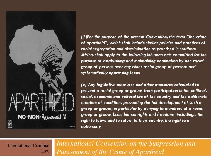 "[2]For the purpose of the present Convention, the term ""the crime of apartheid"", which shall include similar policies and practices of racial segregation and discrimination as practised in southern Africa, shall apply to the following inhuman acts committed for the purpose of establishing and maintaining domination by one racial group of persons over any other racial group of persons and systematically oppressing them:"