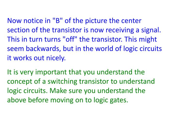 "Now notice in ""B"" of the picture the center section of the transistor is now receiving a signal. This in turn turns ""off"" the transistor. This might seem backwards, but in the world of logic circuits it works out nicely."