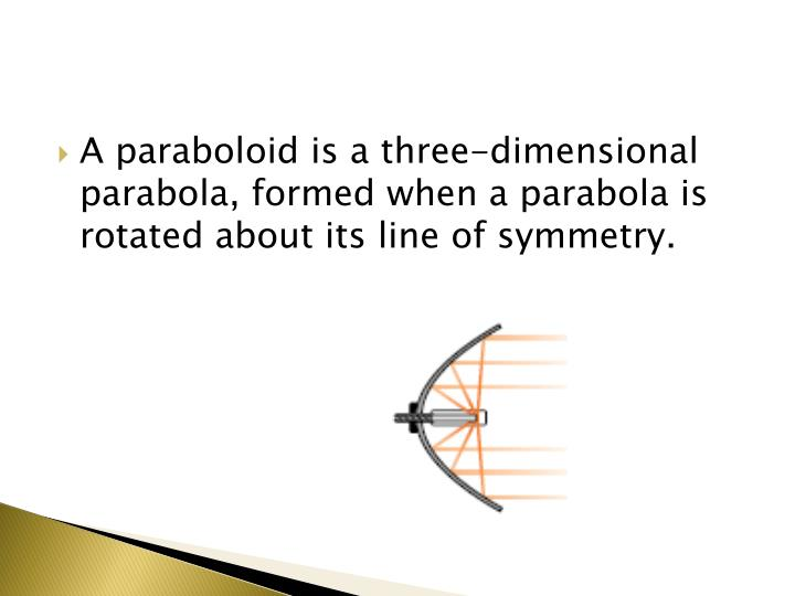 A paraboloid is a three-dimensional parabola, formed when a parabola is rotated about its line of symmetry.