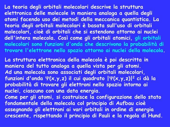 La teoria degli orbitali molecolari descrive la struttura elettronica delle molecole in maniera analoga a quella degli atomi facendo uso dei metodi della meccanica quantistica. La teoria degli orbitali molecolari è basata sull'uso di orbitali molecolari, cioè di orbitali che si estendono attorno ai nuclei dell'intera molecola. Così come gli orbitali atomici,