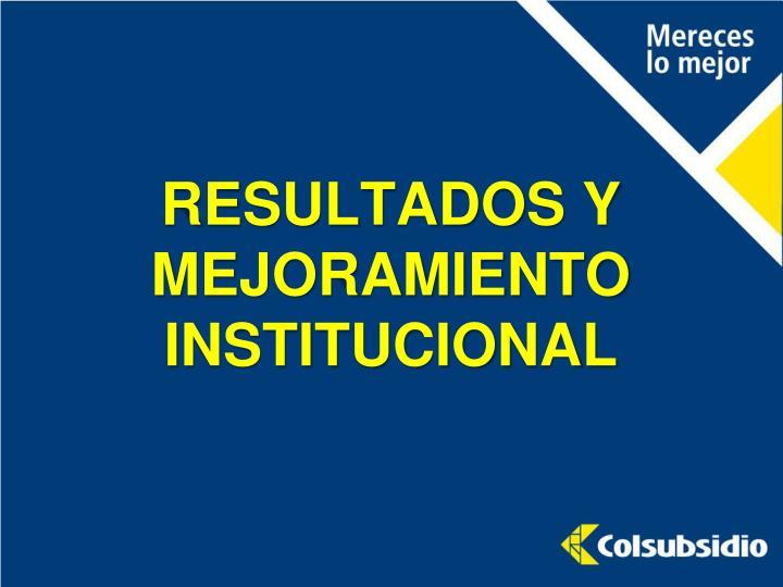 RESULTADOS Y MEJORAMIENTO INSTITUCIONAL