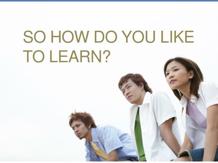 So how do you like to learn?