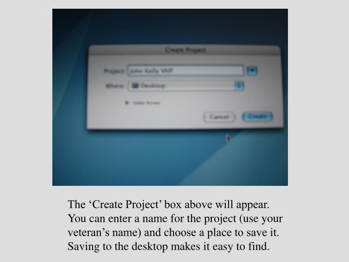 The 'Create Project' box above will appear.  You can enter a name for the project (use your veteran's name) and choose a place to save it.  Saving to the desktop makes it easy to find.