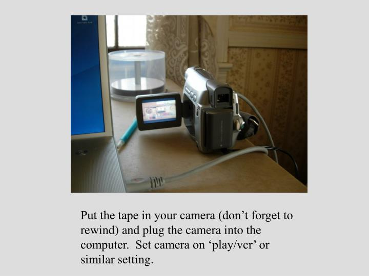 Put the tape in your camera (don't forget to rewind) and plug the camera into the computer.  Set camera on 'play/vcr' or similar setting.