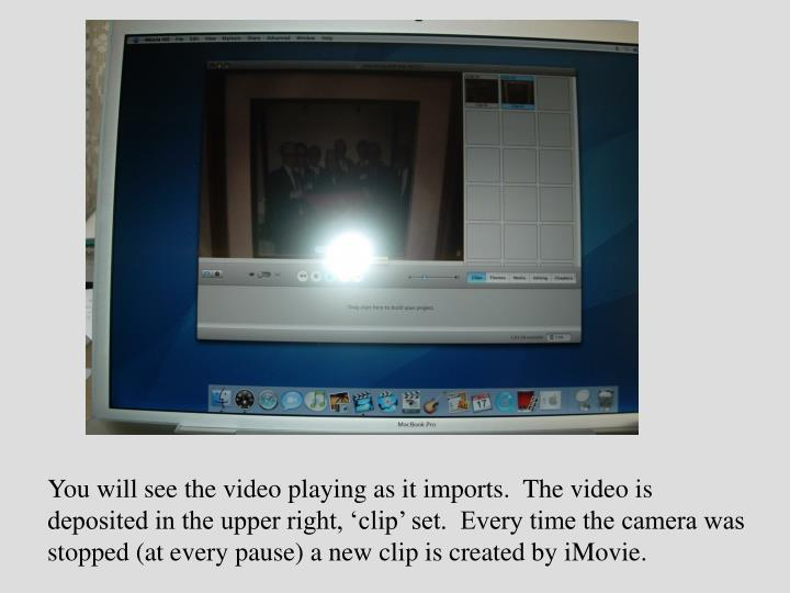 You will see the video playing as it imports.  The video is deposited in the upper right, 'clip' set.  Every time the camera was stopped (at every pause) a new clip is created by iMovie.